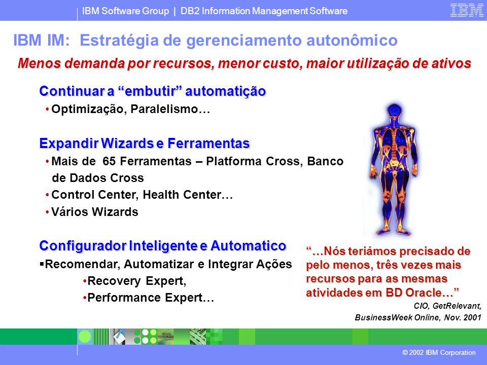 IBM Software Group | DB2 Information Management Software © 2002 IBM Corporation Continuar a embutir automatição Optimização, Paralelismo… Expandir Wizards e Ferramentas Mais de 65 Ferramentas – Platforma Cross, Banco de Dados Cross Control Center, Health Center… Vários Wizards Configurador Inteligente e Automatico  Recomendar, Automatizar e Integrar Ações Recovery Expert, Performance Expert… …Nós teriámos precisado de pelo menos, três vezes mais recursos para as mesmas atividades em BD Oracle… CIO, GetRelevant, BusinessWeek Online, Nov.