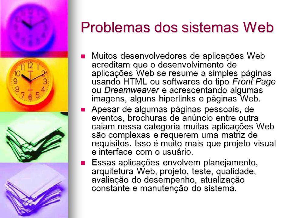 Problemas dos sistemas Web Muitos desenvolvedores de aplicações Web acreditam que o desenvolvimento de aplicações Web se resume a simples páginas usando HTML ou softwares do tipo Front Page ou Dreamweaver e acrescentando algumas imagens, alguns hiperlinks e páginas Web.