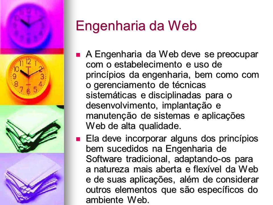 Engenharia da Web A Engenharia da Web deve se preocupar com o estabelecimento e uso de princípios da engenharia, bem como com o gerenciamento de técnicas sistemáticas e disciplinadas para o desenvolvimento, implantação e manutenção de sistemas e aplicações Web de alta qualidade.