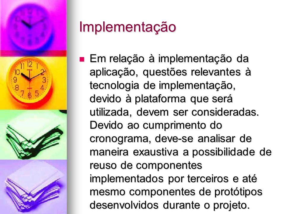 Implementação Em relação à implementação da aplicação, questões relevantes à tecnologia de implementação, devido à plataforma que será utilizada, devem ser consideradas.