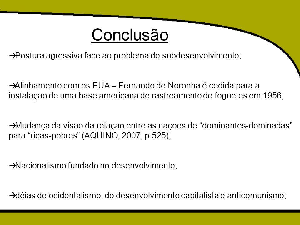 Conclusão  Postura agressiva face ao problema do subdesenvolvimento;  Alinhamento com os EUA – Fernando de Noronha é cedida para a instalação de uma