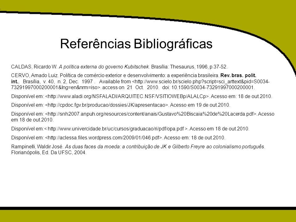 Referências Bibliográficas CALDAS, Ricardo W. A política externa do governo Kubitschek. Brasília: Thesaurus, 1996, p.37-52. CERVO, Amado Luiz. Polític