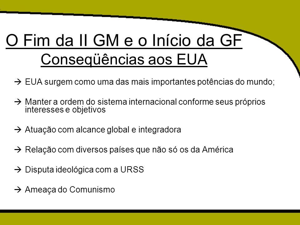 O Fim da II GM e o Início da GF Conseqüências aos EUA  EUA surgem como uma das mais importantes potências do mundo;  Manter a ordem do sistema inter