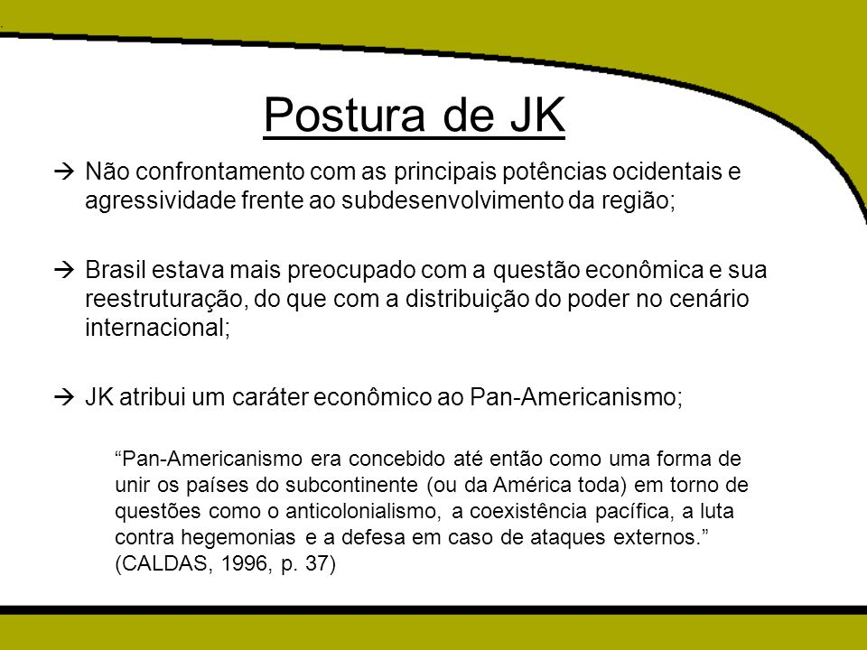Postura de JK  Não confrontamento com as principais potências ocidentais e agressividade frente ao subdesenvolvimento da região;  Brasil estava mais