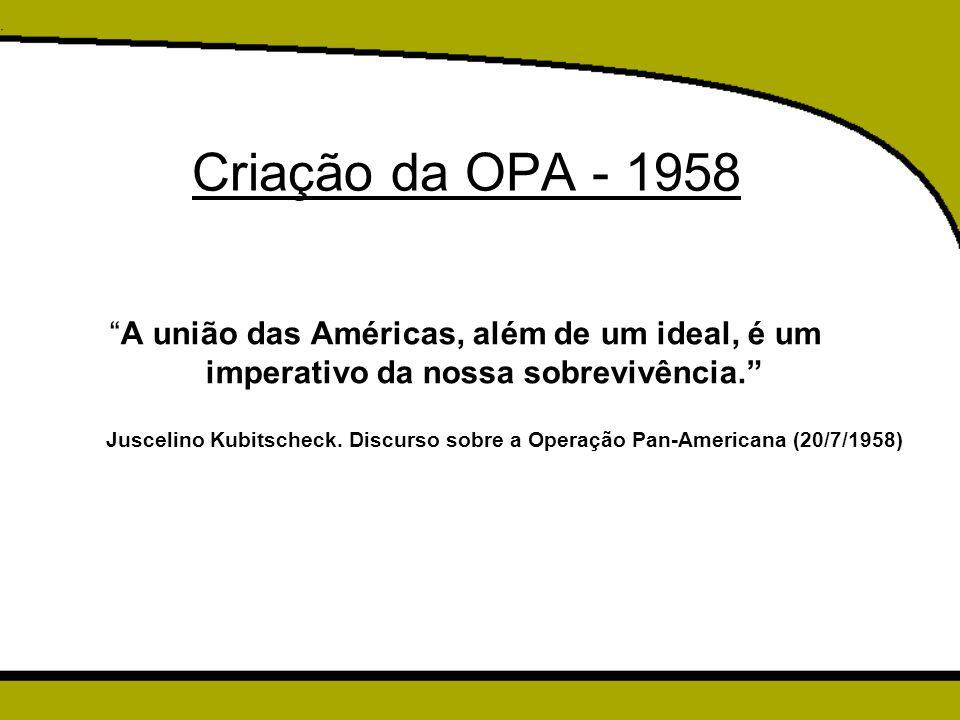 """Criação da OPA - 1958 """"A união das Américas, além de um ideal, é um imperativo da nossa sobrevivência."""" Juscelino Kubitscheck. Discurso sobre a Operaç"""