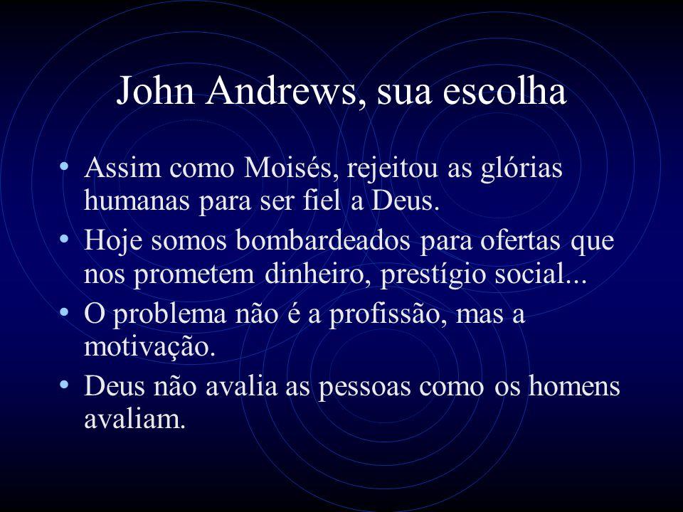 John Andrews, sua escolha Assim como Moisés, rejeitou as glórias humanas para ser fiel a Deus. Hoje somos bombardeados para ofertas que nos prometem d
