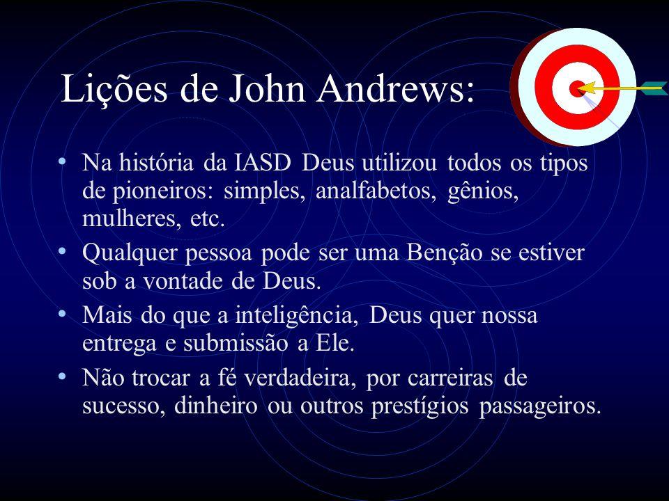 Lições de John Andrews: Na história da IASD Deus utilizou todos os tipos de pioneiros: simples, analfabetos, gênios, mulheres, etc. Qualquer pessoa po