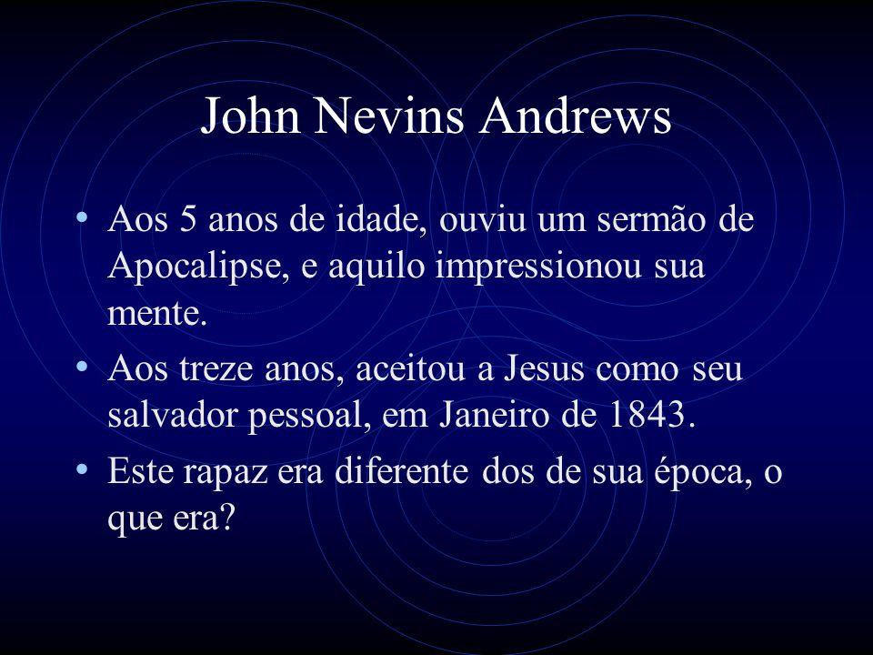 John Nevins Andrews Aos 5 anos de idade, ouviu um sermão de Apocalipse, e aquilo impressionou sua mente. Aos treze anos, aceitou a Jesus como seu salv
