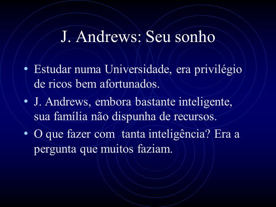 J. Andrews: Seu sonho Estudar numa Universidade, era privilégio de ricos bem afortunados. J. Andrews, embora bastante inteligente, sua família não dis