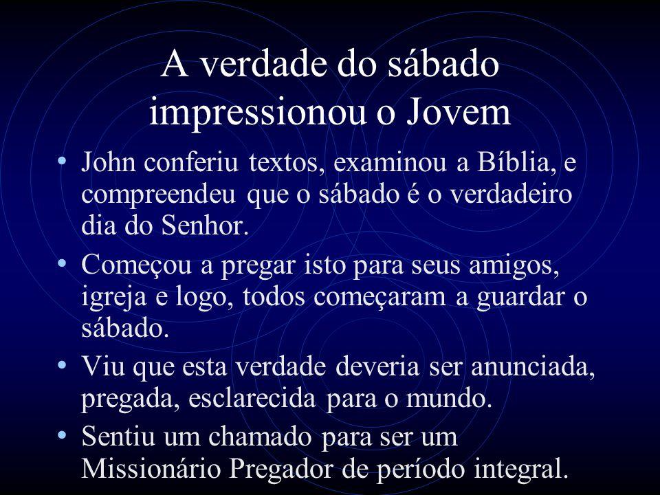 A verdade do sábado impressionou o Jovem John conferiu textos, examinou a Bíblia, e compreendeu que o sábado é o verdadeiro dia do Senhor. Começou a p