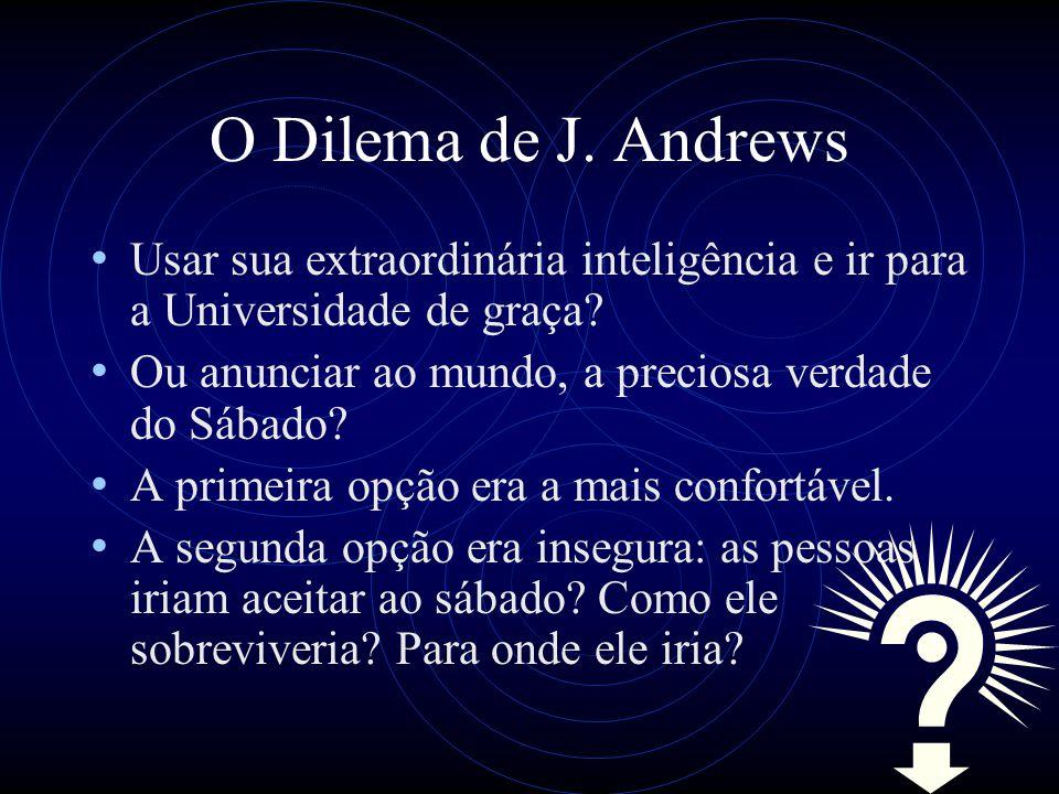 O Dilema de J. Andrews Usar sua extraordinária inteligência e ir para a Universidade de graça? Ou anunciar ao mundo, a preciosa verdade do Sábado? A p