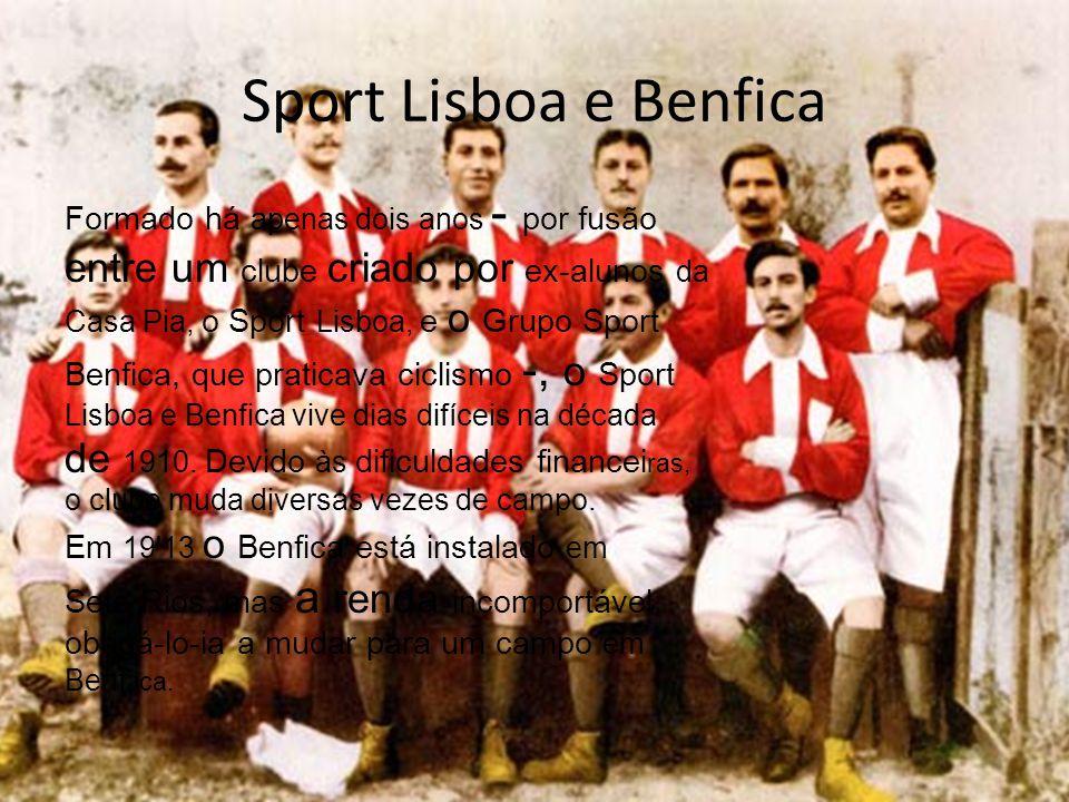 Sport Lisboa e Benfica Formado há apenas dois anos - por fusão entre um clube criado por ex-alunos da Casa Pia, o Sport Lisboa, e o Grupo Sport Benfica, que praticava ciclismo -, o Sport Lisboa e Benfica vive dias difíceis na década de 1910.