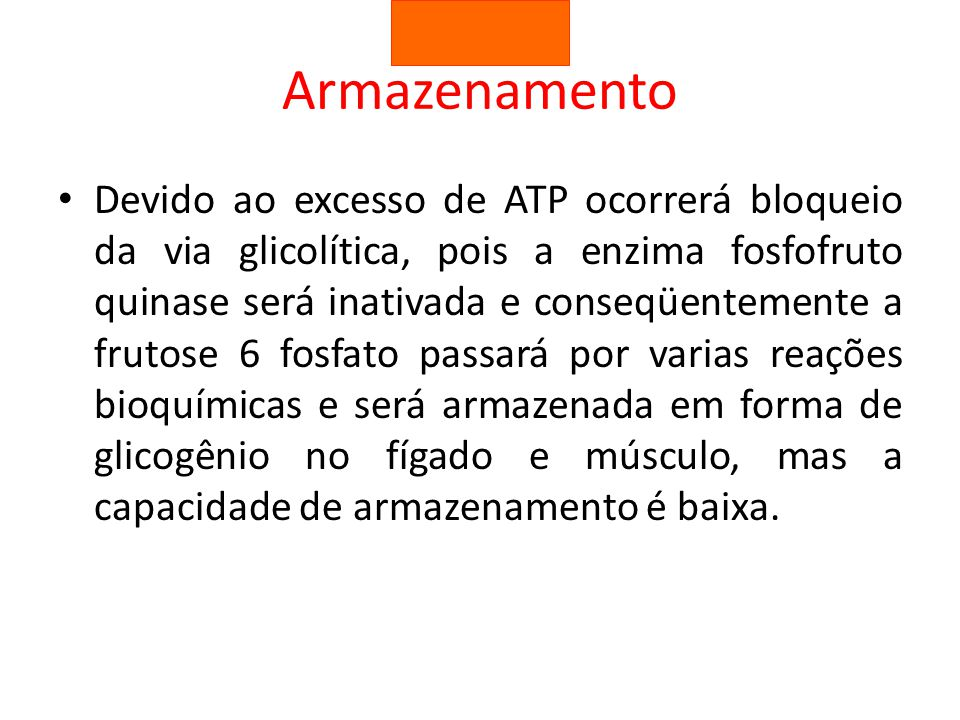 Armazenamento Devido ao excesso de ATP ocorrerá bloqueio da via glicolítica, pois a enzima fosfofruto quinase será inativada e conseqüentemente a frut