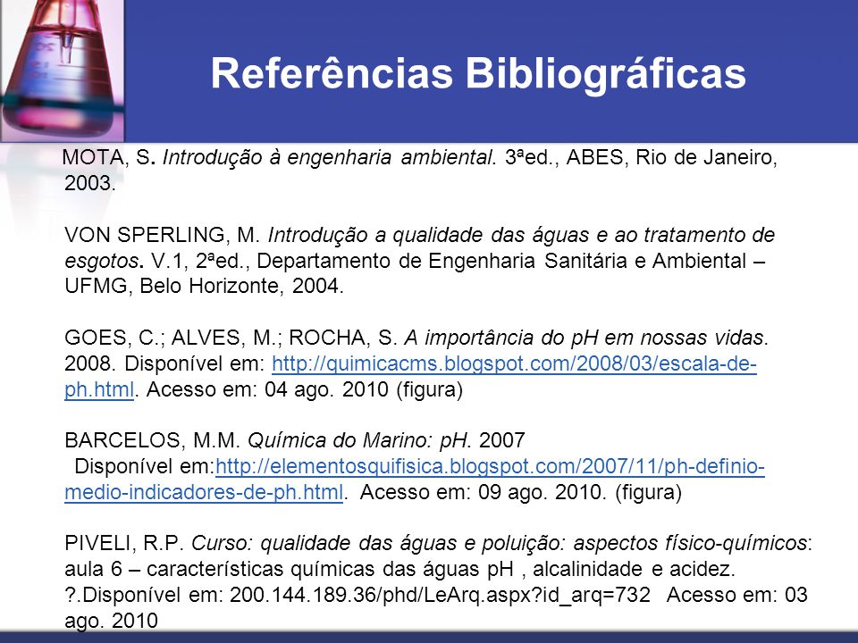 Referências Bibliográficas MOTA, S. Introdução à engenharia ambiental. 3ªed., ABES, Rio de Janeiro, 2003. VON SPERLING, M. Introdução a qualidade das