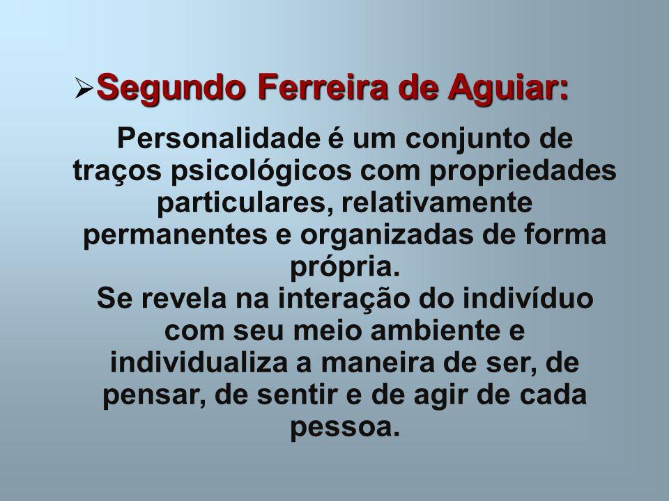 Segundo Ferreira de Aguiar:  Segundo Ferreira de Aguiar: Personalidade é um conjunto de traços psicológicos com propriedades particulares, relativame