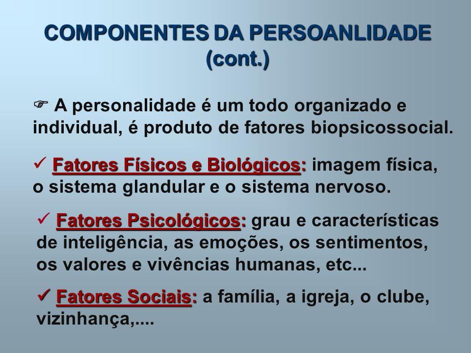 COMPONENTES DA PERSOANLIDADE (cont.)  A personalidade é um todo organizado e individual, é produto de fatores biopsicossocial. Fatores Físicos e Biol