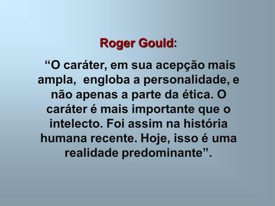"""Roger Gould Roger Gould: """"O caráter, em sua acepção mais ampla, engloba a personalidade, e não apenas a parte da ética. O caráter é mais importante qu"""