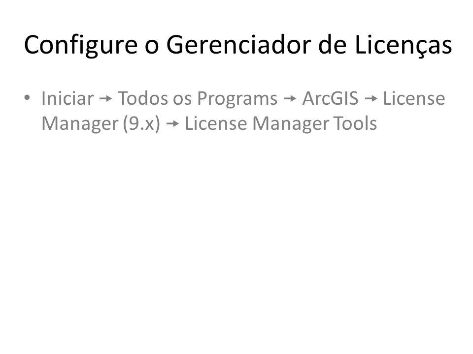 Configure o Gerenciador de Licenças Iniciar  Todos os Programs  ArcGIS  License Manager (9.x)  License Manager Tools