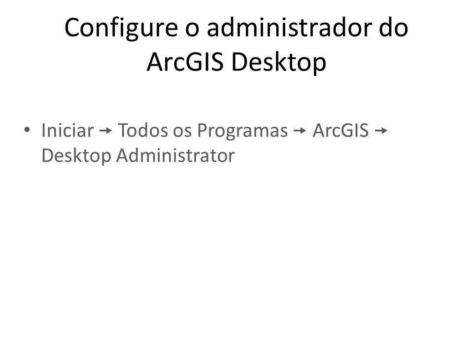 Configure o administrador do ArcGIS Desktop Iniciar  Todos os Programas  ArcGIS  Desktop Administrator