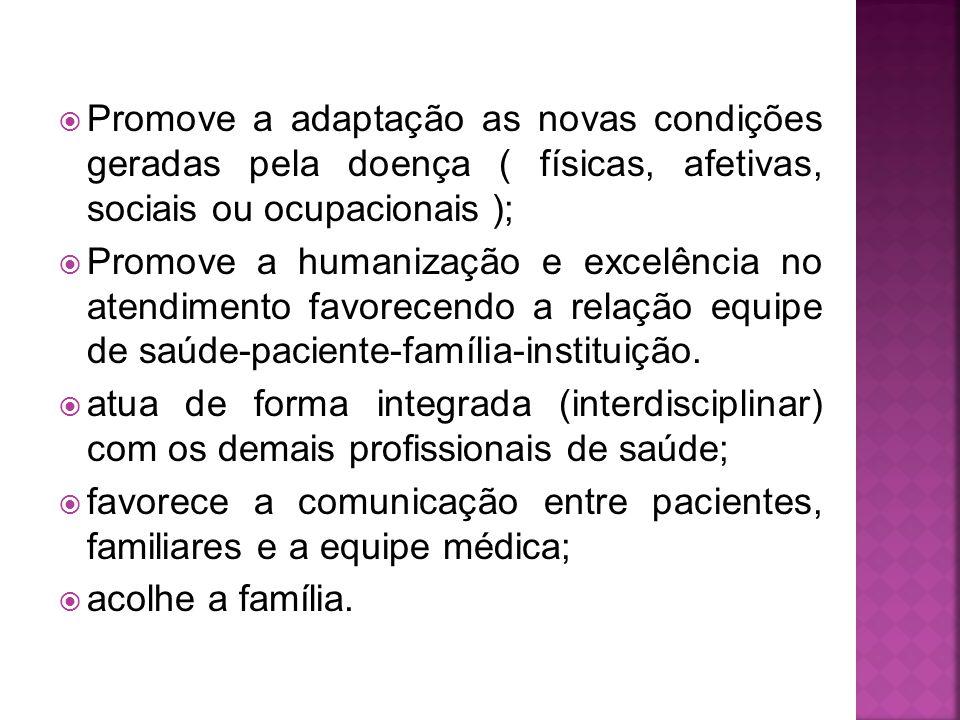  Promove a adaptação as novas condições geradas pela doença ( físicas, afetivas, sociais ou ocupacionais );  Promove a humanização e excelência no atendimento favorecendo a relação equipe de saúde-paciente-família-instituição.