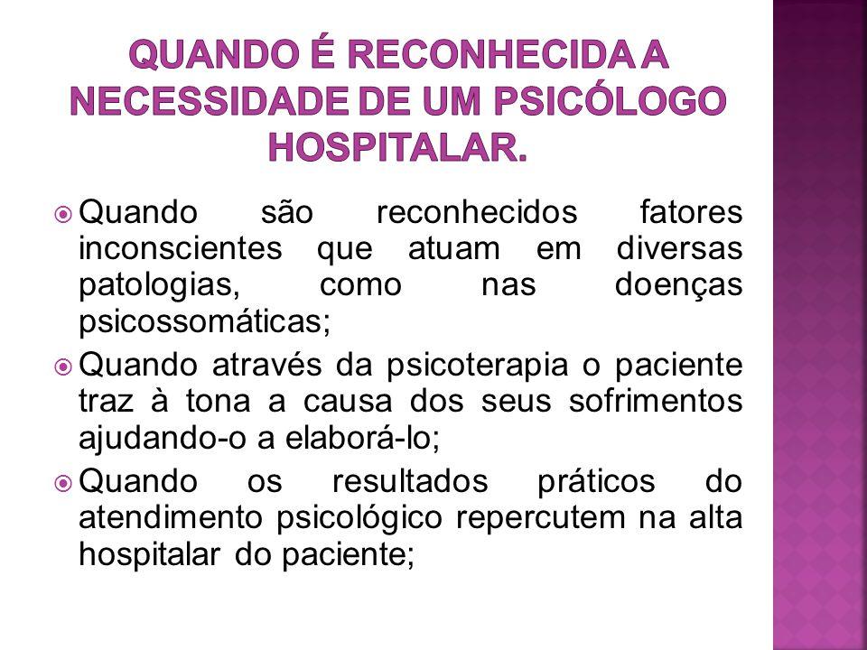  Quando são reconhecidos fatores inconscientes que atuam em diversas patologias, como nas doenças psicossomáticas;  Quando através da psicoterapia o paciente traz à tona a causa dos seus sofrimentos ajudando-o a elaborá-lo;  Quando os resultados práticos do atendimento psicológico repercutem na alta hospitalar do paciente;