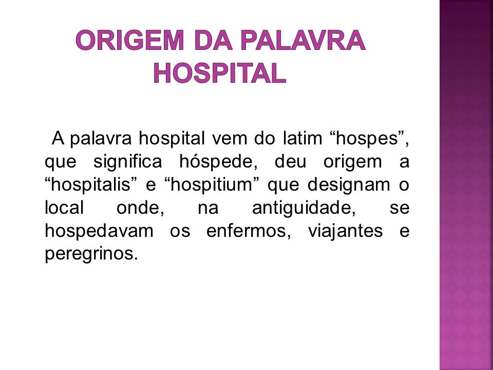 A palavra hospital vem do latim hospes , que significa hóspede, deu origem a hospitalis e hospitium que designam o local onde, na antiguidade, se hospedavam os enfermos, viajantes e peregrinos.