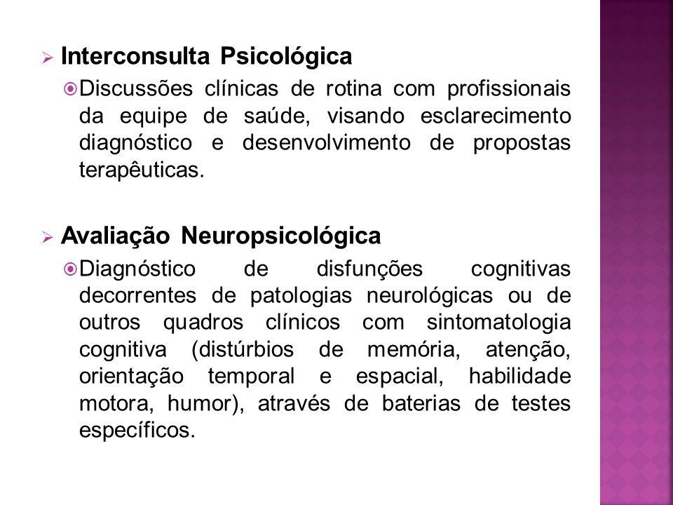  Interconsulta Psicológica  Discussões clínicas de rotina com profissionais da equipe de saúde, visando esclarecimento diagnóstico e desenvolvimento de propostas terapêuticas.