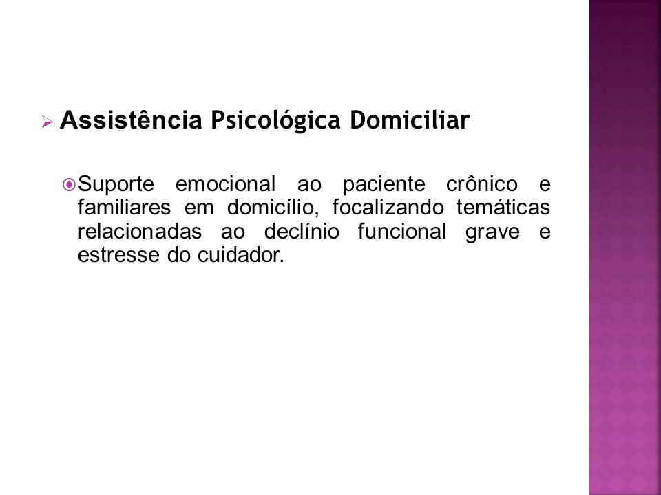  Assistência Psicológica Domiciliar  Suporte emocional ao paciente crônico e familiares em domicílio, focalizando temáticas relacionadas ao declínio funcional grave e estresse do cuidador.