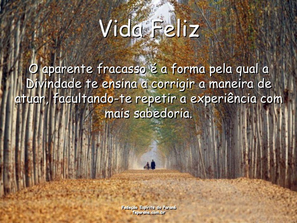 Fedeção Espírita do Paraná feparana.com.br Vida Feliz O aparente fracasso é a forma pela qual a Divindade te ensina a corrigir a maneira de atuar, facultando-te repetir a experiência com mais sabedoria.