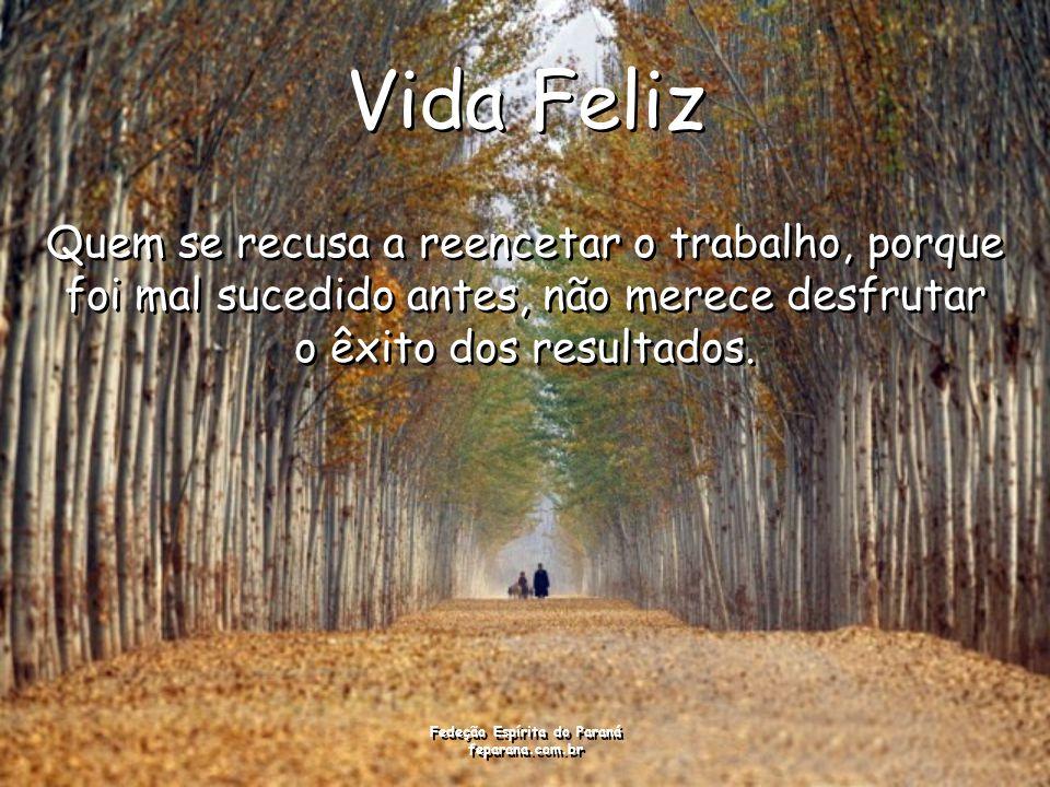 Fedeção Espírita do Paraná feparana.com.br Vida Feliz Quem se recusa a reencetar o trabalho, porque foi mal sucedido antes, não merece desfrutar o êxito dos resultados.