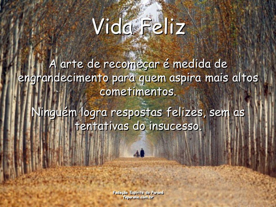 Fedeção Espírita do Paraná feparana.com.br Vida Feliz A arte de recomeçar é medida de engrandecimento para quem aspira mais altos cometimentos.