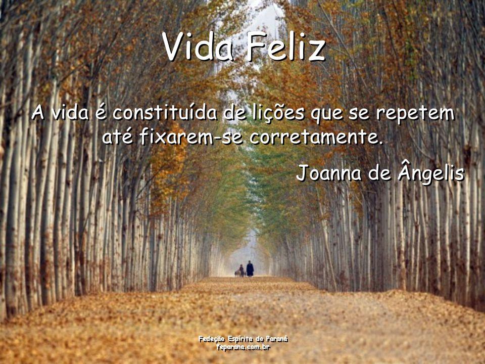 Fedeção Espírita do Paraná feparana.com.br Vida Feliz A vida é constituída de lições que se repetem até fixarem-se corretamente. Joanna de Ângelis A v