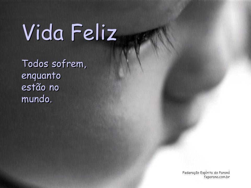 Federação Espírita do Paraná feparana.com.br Vida Feliz Vida Feliz Todos sofrem, enquanto estão no mundo. Todos sofrem, enquanto estão no mundo.