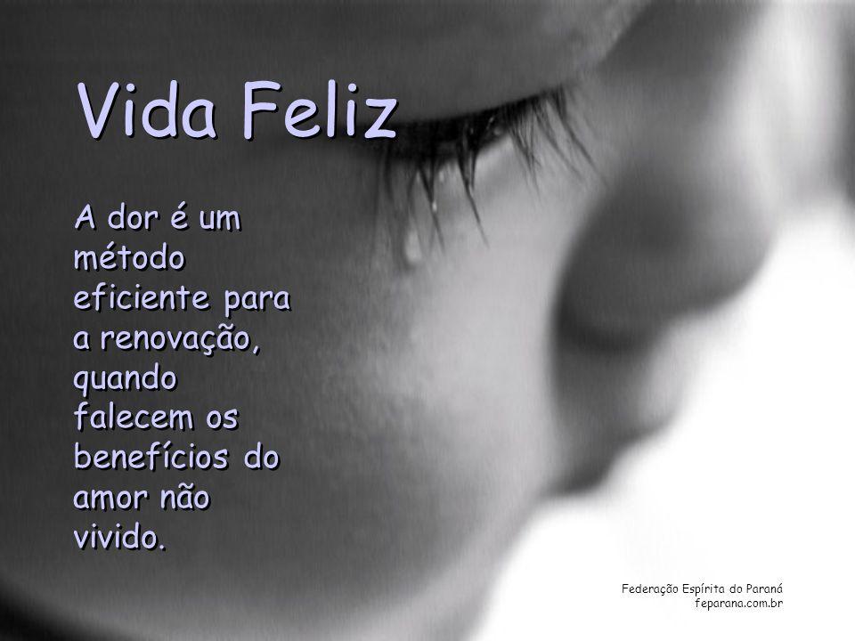 Federação Espírita do Paraná feparana.com.br Vida Feliz A dor é um método eficiente para a renovação, quando falecem os benefícios do amor não vivido.