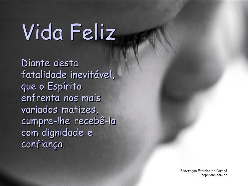 Federação Espírita do Paraná feparana.com.br Vida Feliz Diante desta fatalidade inevitável, que o Espírito enfrenta nos mais variados matizes, cumpre-