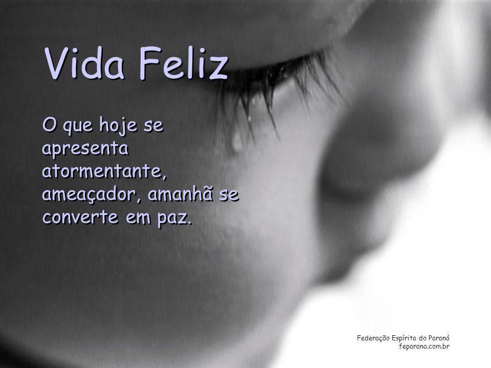 Federação Espírita do Paraná feparana.com.br Vida Feliz O que hoje se apresenta atormentante, ameaçador, amanhã se converte em paz. O que hoje se apre