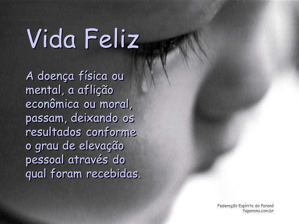 Federação Espírita do Paraná feparana.com.br Vida Feliz A doença física ou mental, a aflição econômica ou moral, passam, deixando os resultados confor