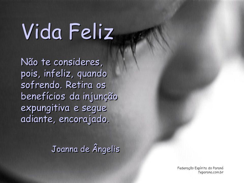Federação Espírita do Paraná feparana.com.br Vida Feliz Não te consideres, pois, infeliz, quando sofrendo. Retira os benefícios da injunção expungitiv