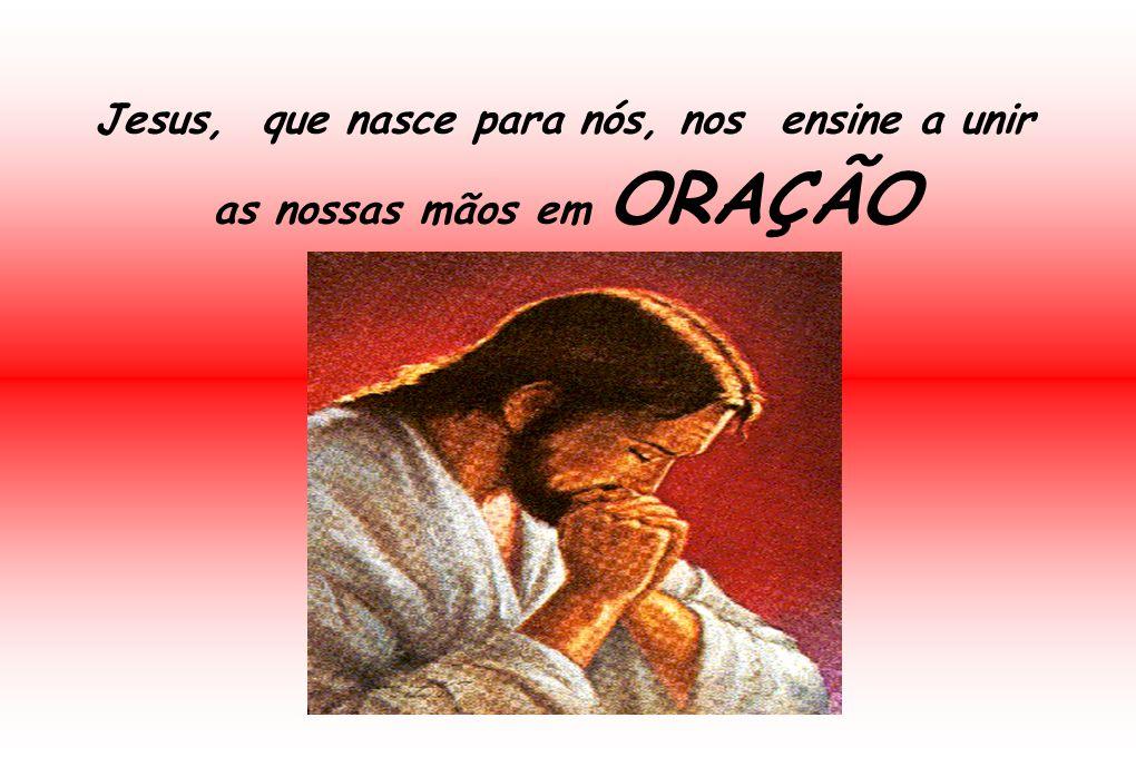Jesus, que nasce para nós, nos ensine a unir as nossas mãos em ORAÇÃO