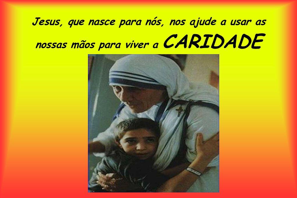 Jesus, que nasce para nós, nos ajude a usar as nossas mãos para viver a CARIDADE