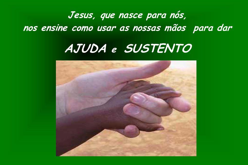 Jesus, que nasce para nós, nos ensine como usar as nossas mãos para dar AJUDA e SUSTENTO