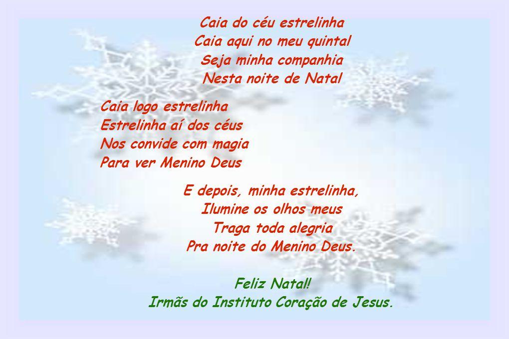 Caia do céu estrelinha Caia aqui no meu quintal Seja minha companhia Nesta noite de Natal Caia logo estrelinha Estrelinha aí dos céus Nos convide com magia Para ver Menino Deus E depois, minha estrelinha, Ilumine os olhos meus Traga toda alegria Pra noite do Menino Deus.
