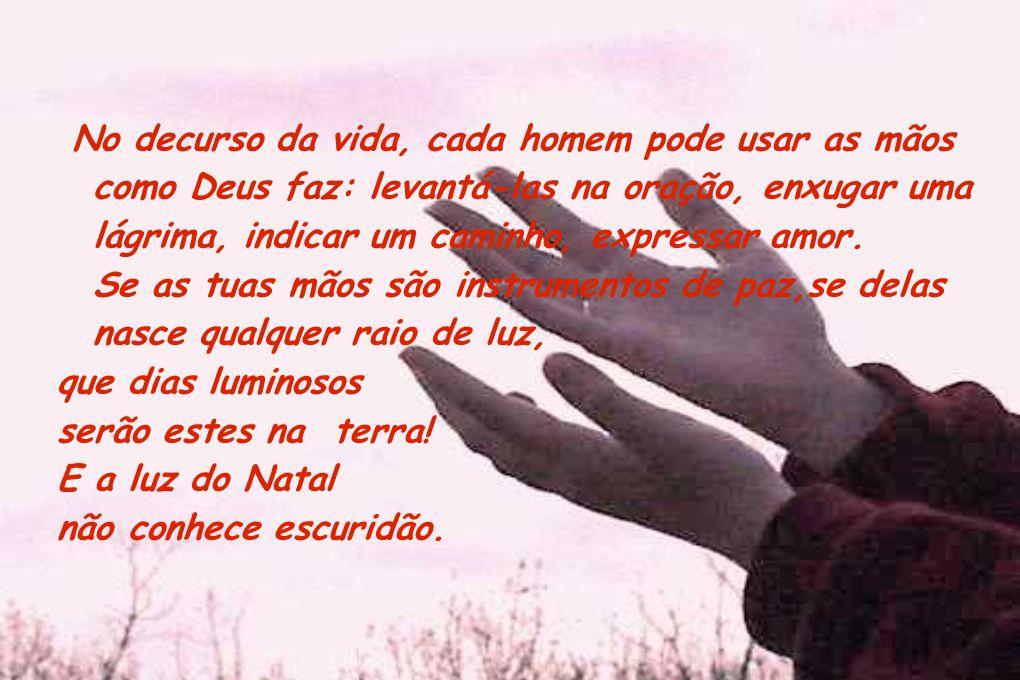 No decurso da vida, cada homem pode usar as mãos como Deus faz: levantá-las na oração, enxugar uma lágrima, indicar um caminho, expressar amor. Se as
