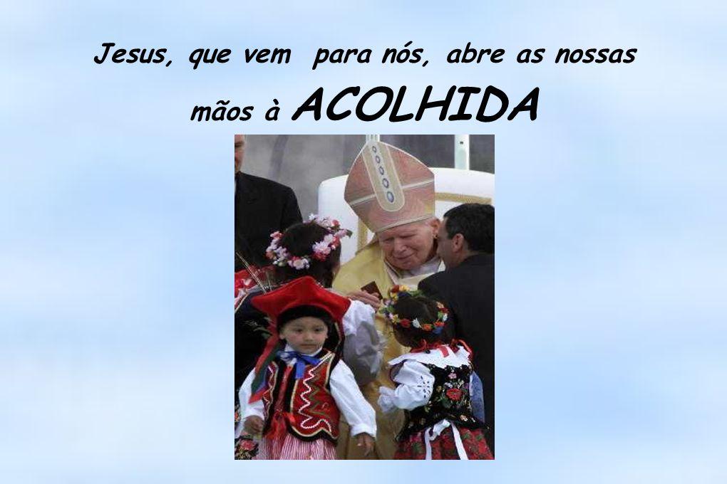 Jesus, que vem para nós, abre as nossas mãos à ACOLHIDA