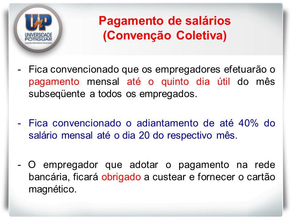 Pagamento de salários (Convenção Coletiva) -Fica convencionado que os empregadores efetuarão o pagamento mensal até o quinto dia útil do mês subseqüente a todos os empregados.