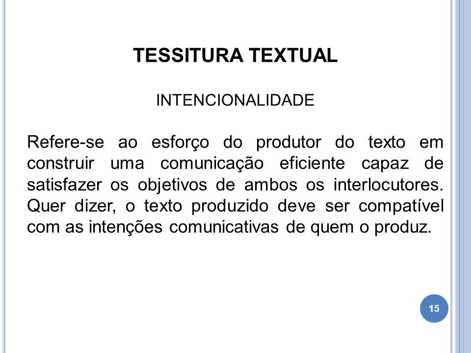 TESSITURA TEXTUAL INTENCIONALIDADE Refere-se ao esforço do produtor do texto em construir uma comunicação eficiente capaz de satisfazer os objetivos d