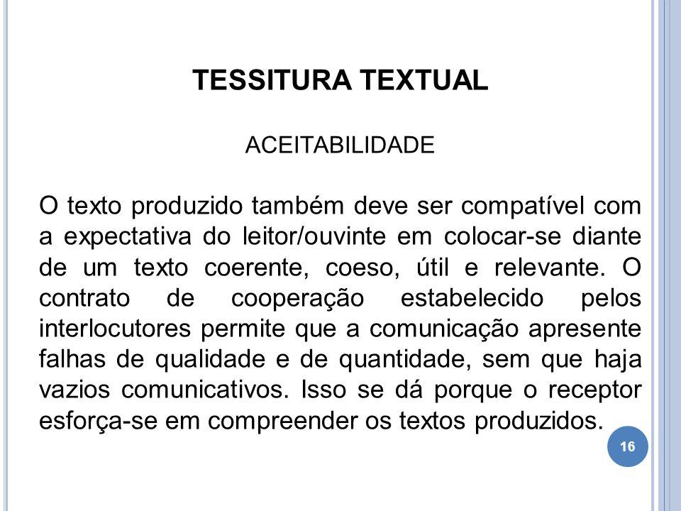 TESSITURA TEXTUAL ACEITABILIDADE O texto produzido também deve ser compatível com a expectativa do leitor/ouvinte em colocar-se diante de um texto coe