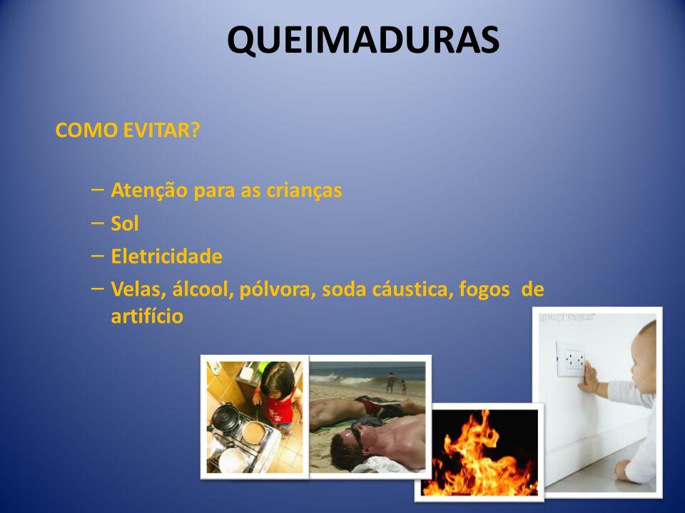 COMO EVITAR? − Atenção para as crianças − Sol − Eletricidade − Velas, álcool, pólvora, soda cáustica, fogos de artifício QUEIMADURAS