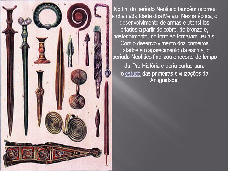  No fim do período Neolítico também ocorreu a chamada Idade dos Metais. Nessa época, o desenvolvimento de armas e utensílios criados a partir do cobr