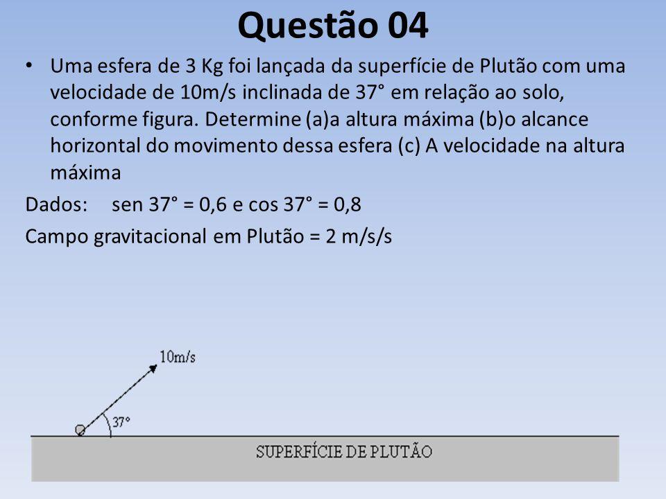 Questão 04 Uma esfera de 3 Kg foi lançada da superfície de Plutão com uma velocidade de 10m/s inclinada de 37° em relação ao solo, conforme figura. De